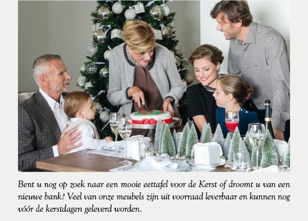Bent u nog op zoek naar een mooie eettafel voor de Kerst of droomt u van een nieuwe bank? Veel van onze meubels zijn uit voorraad leverbaar en kunnen nog vóór de kerstdagen geleverd worden.